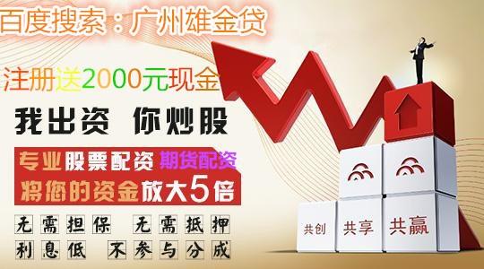 广东商品期货配资平台-哪家配资公司最好-广州雄金贷科技有限公司