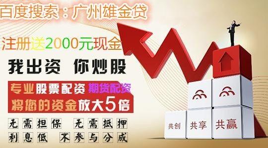 正规配资公司电话 广州商品期货配资利息 广州雄金贷科技有限公司